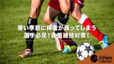 【暑い季節に体重が減ってしまう選手必見】体重維持対策!の写真